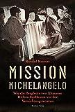 Mission Michelangelo. Wie die Bergleute von Altaussee Hitlers Raubkunst vor der Vernichtung retteten