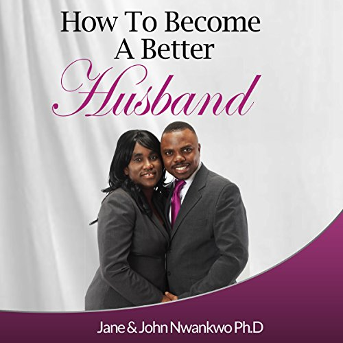 How to Become a Better Husband                   By:                                                                                                                                 MSN,                                                                                        Jane John-Nwankwo RN,                                                                                        John Nwankwo PhD                               Narrated by:                                                                                                                                 L. David Harris                      Length: 4 hrs and 1 min     6 ratings     Overall 4.2