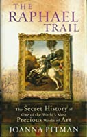Raphael Trail: The Secret History of One of the World's Most Precious Works of Art
