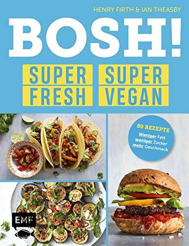 BOSH! super fresh – super vegan. Weniger Fett, weniger Zucker, mehr Geschmack: Gönn dir! 80 Rezepte: gesund – aufregend – vegan