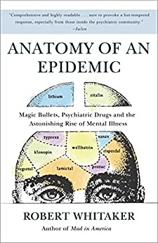 Anatomy of an Epidemic: Magic Bullets, Psychiatric Drugs, and the Astonishing Rise of Mental Illness in America by [Robert Whitaker]