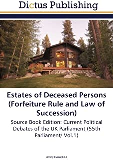 Estates of Deceased Persons (Forfeiture Rule and Law of Succession): Source Book Edition: Current Political Debates of the UK Parliament (55th Parliament/ Vol.1)
