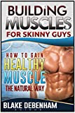 Building Muscle for Skinny Guys - How to Gain Healthy Muscle the Natural Way: How to Gain Healthy Muscle the Natural Way (Fitness, Building)