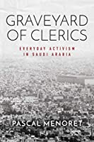 Graveyard of Clerics: Everyday Activism in Saudi Arabia (Stanford Studies in Middle Eastern and Islamic Societies and Cultures)