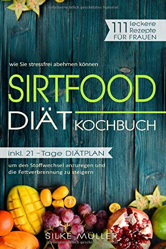 Sirtfood Diät Kochbuch: 111 leckere Rezepte für Frauen: wie Sie stressfrei abnehmen können - inkl. 21-Tage Diätplan um den Stoffwechsel anzuregen und die Fettverbrennung zu steigern