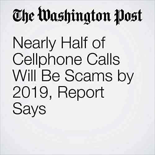 Nearly Half of Cellphone Calls Will Be Scams by 2019, Report Says copertina