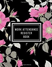 Work Attendance Register Book: Work Productivity Register Planner| Employee Attendance Tracker| Entrepreneurs, Small Business & Companies Owner to Write In and Sign in