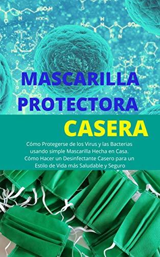 MASCARILLA PROTECTORA CASERA: Cómo Protegerse de los Virus y las Bacterias usando simple Mascarilla Hecha en Casa. Cómo Hacer un Desinfectante Casero para un Estilo de Vida más Saludable y Seguro