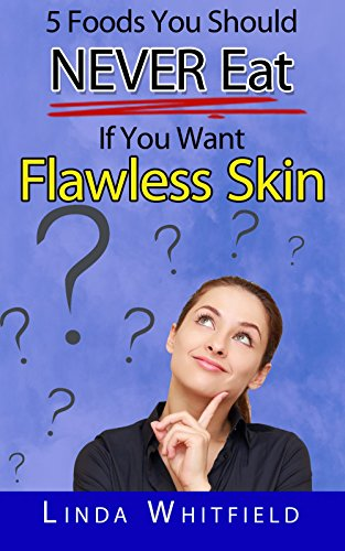 5 Foods You Should NEVER Eat If You Want Flawless Skin: The Hidden Secrets to Young, Clear and Naturally Beautiful Skin (English Edition)