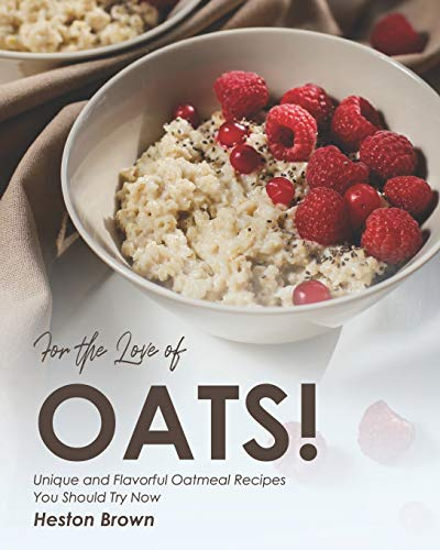For the Love of Oats!: Unique and Flavorful Oatmeal Recipes You Should Try Now