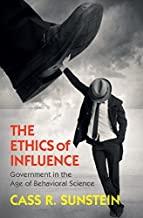 The Ethics of Influence: Government in the Age of Behavioral Science (Cambridge Studies in Economics, Choice, and Society)...