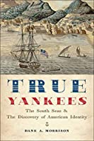 True Yankees: The South Seas and the Discovery of American Identity (The Johns Hopkins University Studies in Historical and Political Science 131st Series)