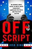 Off Script: An Advance Man's Guide to White House Stagecraft, Campaign Spectacle, and Political Suicide (English Edition)