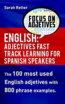 ENGLISH: ADJECTIVES FAST TRACK LEARNING FOR  SPANISH SPEAKERS: The 100 most used English adjectives with 800 phrase examples. by [Sarah Retter]