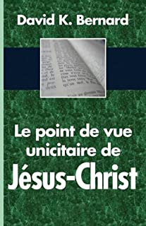 Le point de vue unicitaire de Jésus-Christ (French Edition)