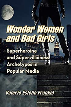 Wonder Women and Bad Girls: Superheroine and Supervillainess Archetypes in Popular Media by Valerie Estelle Frankel