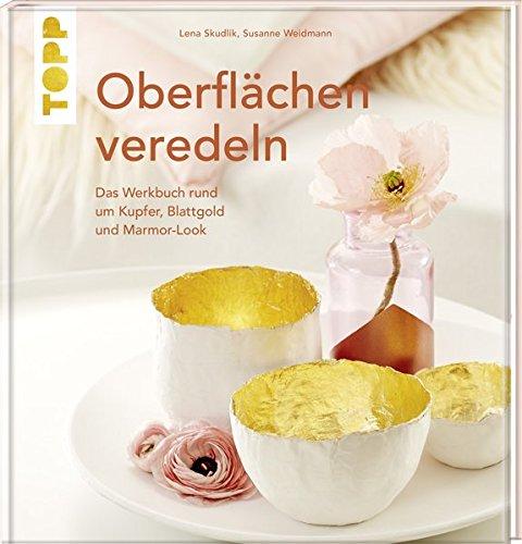 Oberflächen veredeln: Das Werkbuch rund um Kupfer, Blattgold und Marmor-Look