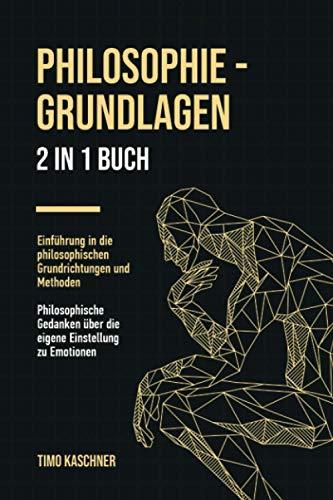 Philosophie - Grundlagen: 2 in 1 Buch | Einführung in die philosophischen Grundrichtungen und Methoden. Philosophische Gedanken über die eigene Einstellung zu Emotionen.