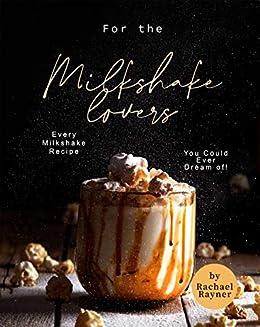 For the Milkshake Lovers: Every Milkshake Recipe You Could Ever Dream of! by [Rachael Rayner]