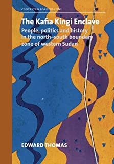 The Kafia Kingi Enclave: People, politics and history in the north-south boundary zone of western Sudan (Contested Borderl...