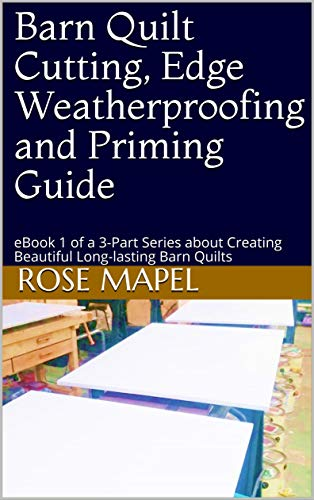 Barn Quilt Cutting, Edge Weatherproofing and Priming Guide: eBook 1 of a 3-Part Series about Creating Beautiful Long-lasting Barn Quilts (The Complete Barn Quilt Creation & Painting Guide)
