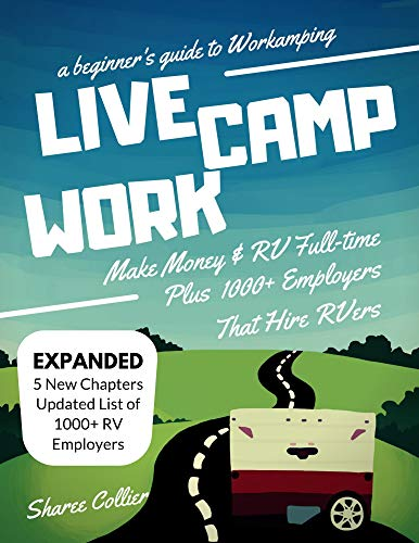 Live Camp Work: How to Make Money While Living in an RV & Travel Full-time, Plus 1000+ Employers Who Hire RVers (A Beginner's Guide to Workamping Book 1)