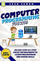 Computer Programming for Kids : An Easy Step-by-Step Guide For Beginners To Learn Programming And Coding Skills Front Cover