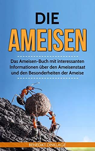 Die Ameisen: Das Ameisen-Buch mit interessanten Informationen über den Ameisenstaat und den Besonderheiten der Ameise