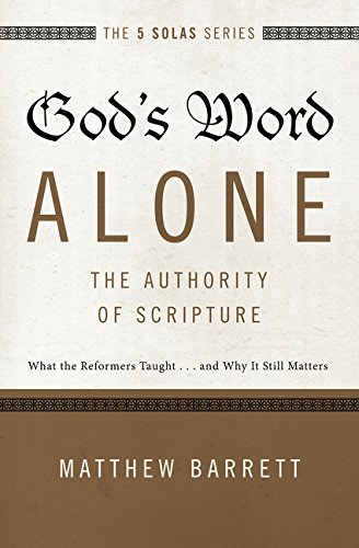 Image of God's Word Alone---The Authority of Scripture: What the Reformers Taught...and Why It Still Matters (The Five Solas Series)