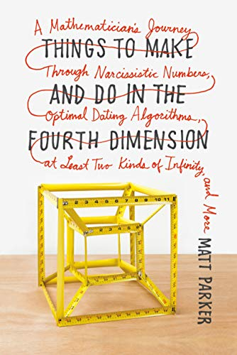 Image of Things to Make and Do in the Fourth Dimension: A Mathematician's Journey Through Narcissistic Numbers, Optimal Dating Algorithms, at Least Two Kinds of Infinity, and More