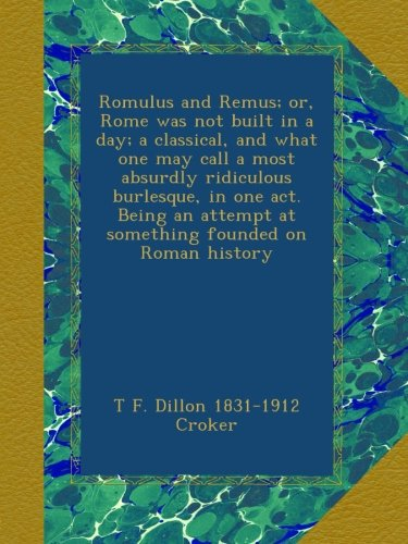 Romulus and Remus; or, Rome was not built in a day; a classical, and what one may call a most absurdly ridiculous burlesque, in one act. Being an attempt at something founded on Roman history