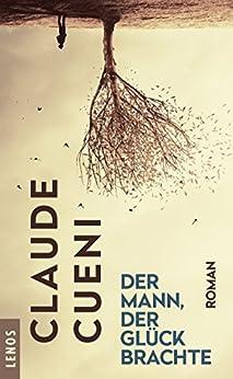 Der Mann, der Glück brachte: Roman (Lenos Polar) (German Edition) by [Claude Cueni]
