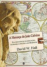 A herança de João Calvino: Sua influência na educação, economia e política do Ocidente.
