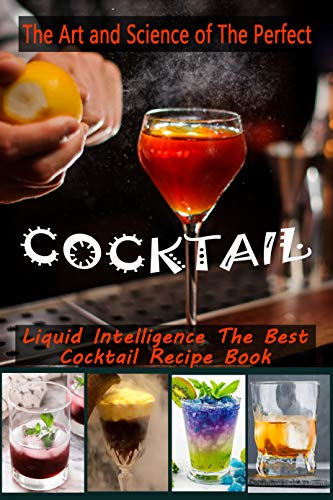 The Art and Science of The Perfect Cocktail: Liquid Intelligence The Best Cocktail Recipe Book (English Edition)
