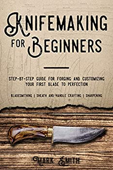 KNIFEMAKING FOR BEGINNERS  Step-by-Step Guide for Forging and Customizing Your First Knife to Perfection  Bladesmithing Sheath and Handle Crafting Sharpening