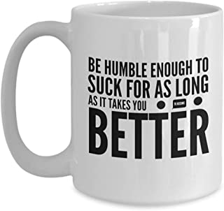 Author Coffee Mug 15 Oz - Be Humble Enough To Suck For As Long As It Is - Writer Motivational Speaker Inspirational Wisdom Encouragement
