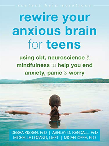Rewire Your Anxious Brain for Teens: Using CBT, Neuroscience, and Mindfulness to Help You End Anxiety, Panic, and Worry (The Instant Help Solutions Series)