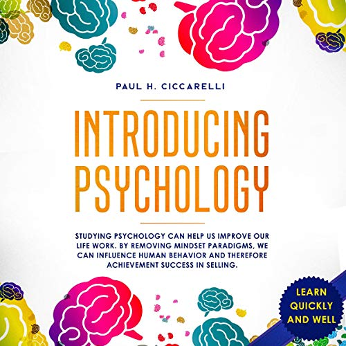 Introducing Psychology     Studying Psychology Can Help Us Improve Our Life Work. By Removing Mindset Paradigms, We Can Influence Human Behavior and Therefore Achievement Success in Selling. (Learn Quickly and Well, Book 1)              By:                                                                                                                                 Paul H. Ciccarelli                               Narrated by:                                                                                                                                 Curtis Wright                      Length: 3 hrs and 15 mins     Not rated yet     Overall 0.0