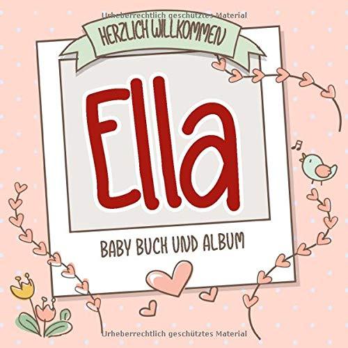Herzlich Willkommen Ella - Baby Buch und Album: Personalisiertes Babybuch und Babyalbum, Geschenk zur Geburt mit dem Baby Namen auf dem Cover