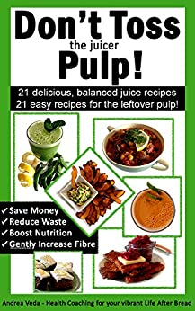 Don't Toss the Juicer Pulp: 21 Healthy Juice Recipes and 21 Juicer Pulp Recipes by [Andrea Veda]