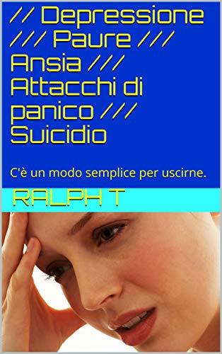 // Depressione /// Paure /// Ansia /// Attacchi di panico /// Suicidio: C'è un modo semplice per uscirne.