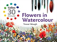 Flowers in Watercolour (Collins 30-Minute)