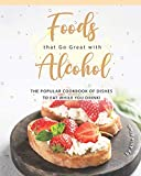Foods that Go Great with Alcohol: The Popular Cookbook of Dishes to Eat While You Drink!