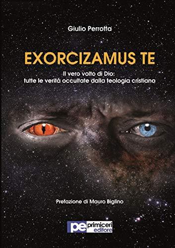 Exorcizamus te. Il vero volto di Dio. Tutte le verità occultate dalla teologia cristiana