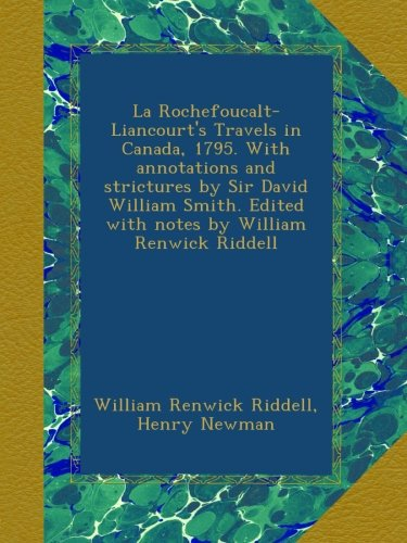 La Rochefoucalt-Liancourt's Travels in Canada, 1795. With annotations and strictures by Sir David William Smith. Edited with notes by William Renwick Riddell