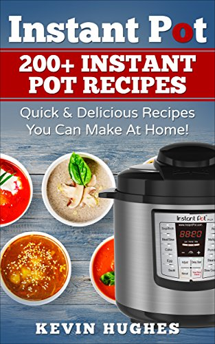 Instant Pot: 200+ Instant Pot Recipes - Quick & Delicious Recipes You Can Make At Home! (Instant Pot Cookbook, Electric Pressure Cooker, Instant Pot Meals)