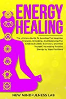 Energy Healing: The Ultimate Guide To Avoiding The Negative Energies, Unlocking, And Balancing The Chakras by Reiki Exercises, and Heal Yourself And Increase Positive Energy by Yoga Positions