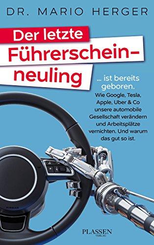 Der letzte Führerscheinneuling: … ist bereits geboren. Wie Google, Tesla, Apple, Uber & Co unsere automobile Gesellschaft verändern und Arbeitsplätze vernichten. Und warum das gut so ist.