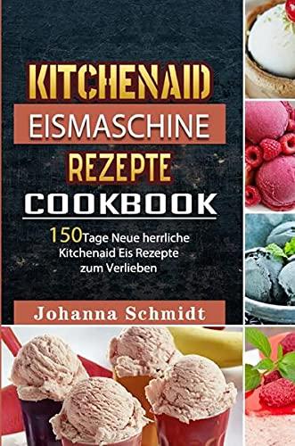 Kitchenaid Eismaschine Rezepte: 150Tage Neue herrliche Kitchenaid Eis Rezepte zum Verlieben