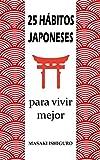 25 HÁBITOS JAPONESES PARA VIVIR MEJOR: DISFRUTA DE LA CULTURA DE JAPÓN PARA CONSEGUIR EL ÉXITO Y EL BIENESTAR CON FILOSOFÍAS COMO EL KAIZEN, EL IKIGAI O EL GANBURU PARA ELIMINAR EL ESTRÉS